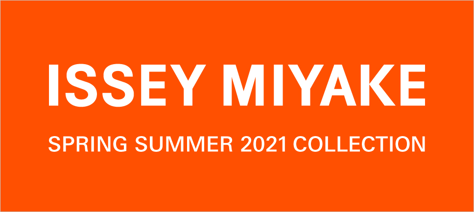 ISSEY MIYAKE: SPRING SUMMER 2021 COLLECTION